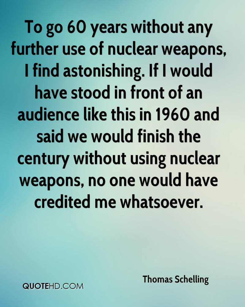To go 60 years without any further use of nuclear weapons, I find astonishing. If I would have stood in front of an audience like this in 1960 and said we would finish the century without using nuclear weapons, no one would have credited me whatsoever.