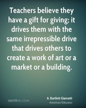 A. Bartlett Giamatti - Teachers believe they have a gift for giving; it drives them with the same irrepressible drive that drives others to create a work of art or a market or a building.