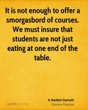 A. Bartlett Giamatti - It is not enough to offer a smorgasbord of courses. We must insure that students are not just eating at one end of the table.
