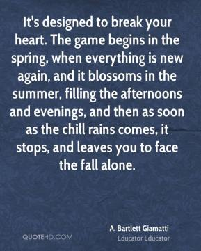 It's designed to break your heart. The game begins in the spring, when everything is new again, and it blossoms in the summer, filling the afternoons and evenings, and then as soon as the chill rains comes, it stops, and leaves you to face the fall alone.