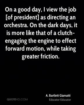On a good day, I view the job [of president] as directing an orchestra. On the dark days, it is more like that of a clutch-engaging the engine to effect forward motion, while taking greater friction.