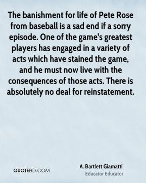 A. Bartlett Giamatti - The banishment for life of Pete Rose from baseball is a sad end if a sorry episode. One of the game's greatest players has engaged in a variety of acts which have stained the game, and he must now live with the consequences of those acts. There is absolutely no deal for reinstatement.