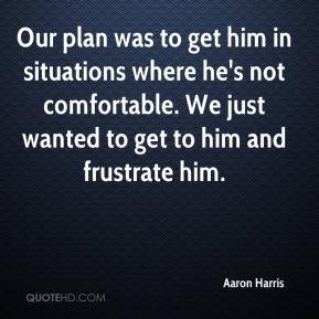 Aaron Harris - Our plan was to get him in situations where he's not comfortable. We just wanted to get to him and frustrate him.