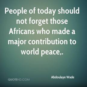 Abdoulaye Wade - People of today should not forget those Africans who made a major contribution to world peace.