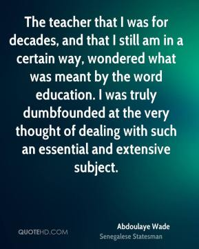 The teacher that I was for decades, and that I still am in a certain way, wondered what was meant by the word education. I was truly dumbfounded at the very thought of dealing with such an essential and extensive subject.