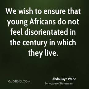 We wish to ensure that young Africans do not feel disorientated in the century in which they live.