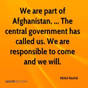 Abdul Rashid - We are part of Afghanistan, ... The central government has called us. We are responsible to come and we will.