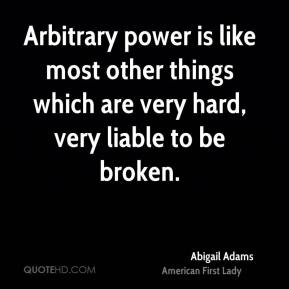 Abigail Adams - Arbitrary power is like most other things which are very hard, very liable to be broken.