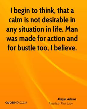 Abigail Adams - I begin to think, that a calm is not desirable in any situation in life. Man was made for action and for bustle too, I believe.