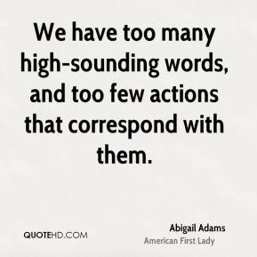 Abigail Adams - We have too many high-sounding words, and too few actions that correspond with them.