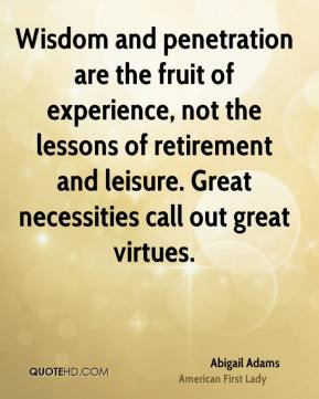 Abigail Adams - Wisdom and penetration are the fruit of experience, not the lessons of retirement and leisure. Great necessities call out great virtues.