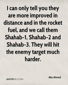 Abu Ahmed - I can only tell you they are more improved in distance and in the rocket fuel, and we call them Shahab-1, Shahab-2 and Shahab-3. They will hit the enemy target much harder.