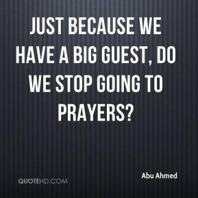 Abu Ahmed - Just because we have a big guest, do we stop going to prayers?