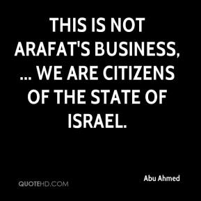 Abu Ahmed - This is not Arafat's business, ... We are citizens of the state of Israel.