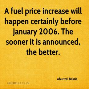 A fuel price increase will happen certainly before January 2006. The sooner it is announced, the better.