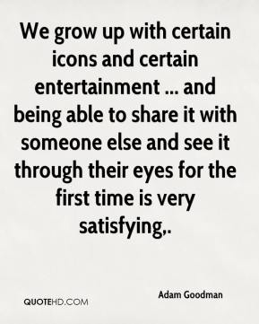 We grow up with certain icons and certain entertainment ... and being able to share it with someone else and see it through their eyes for the first time is very satisfying.