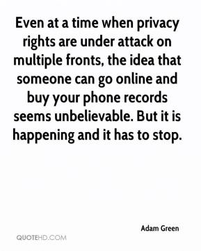 Adam Green - Even at a time when privacy rights are under attack on multiple fronts, the idea that someone can go online and buy your phone records seems unbelievable. But it is happening and it has to stop.