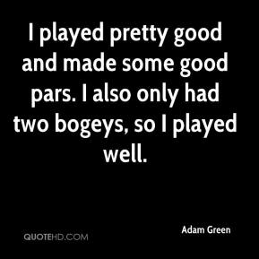 Adam Green - I played pretty good and made some good pars. I also only had two bogeys, so I played well.