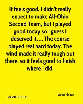 Adam Green - It feels good. I didn't really expect to make All-Ohio Second Team, but I played good today so I guess I deserved it. ... The course played real hard today. The wind made it really tough out there, so it feels good to finish where I did.