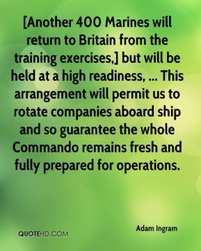 [Another 400 Marines will return to Britain from the training exercises,] but will be held at a high readiness, ... This arrangement will permit us to rotate companies aboard ship and so guarantee the whole Commando remains fresh and fully prepared for operations.