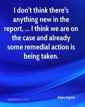 I don't think there's anything new in the report, ... I think we are on the case and already some remedial action is being taken.