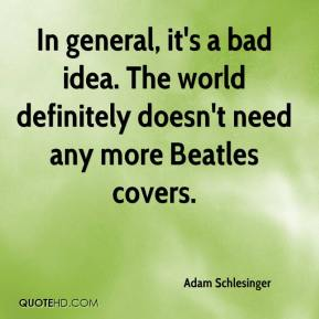 Adam Schlesinger - In general, it's a bad idea. The world definitely doesn't need any more Beatles covers.