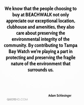 Adam Schlesinger - We know that the people choosing to buy at BEACHWALK not only appreciate our exceptional location, clubhouse and amenities, they also care about preserving the environmental integrity of the community. By contributing to Tampa Bay Watch we're playing a part in protecting and preserving the fragile nature of the environment that surrounds us.