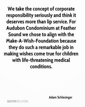 Adam Schlesinger - We take the concept of corporate responsibility seriously and think it deserves more than lip service. For Audubon Condominium at Feather Sound we chose to align with the Make-A-Wish-Foundation because they do such a remarkable job in making wishes come true for children with life-threatening medical conditions.