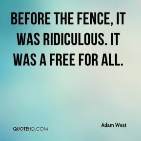 Adam West - Before the fence, it was ridiculous. It was a free for all.