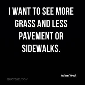 I want to see more grass and less pavement or sidewalks.