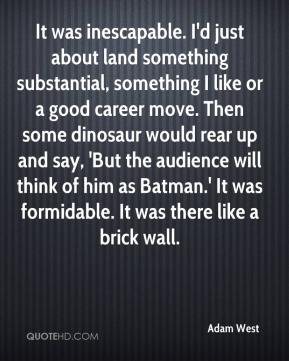 It was inescapable. I'd just about land something substantial, something I like or a good career move. Then some dinosaur would rear up and say, 'But the audience will think of him as Batman.' It was formidable. It was there like a brick wall.