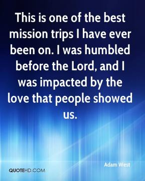 This is one of the best mission trips I have ever been on. I was humbled before the Lord, and I was impacted by the love that people showed us.