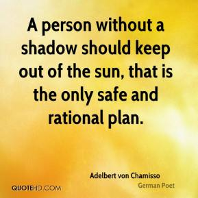 A person without a shadow should keep out of the sun, that is the only safe and rational plan.
