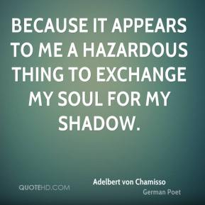 Because it appears to me a hazardous thing to exchange my soul for my shadow.