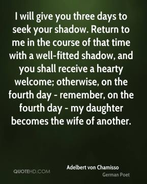 I will give you three days to seek your shadow. Return to me in the course of that time with a well-fitted shadow, and you shall receive a hearty welcome; otherwise, on the fourth day - remember, on the fourth day - my daughter becomes the wife of another.