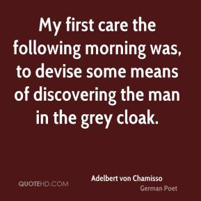 My first care the following morning was, to devise some means of discovering the man in the grey cloak.