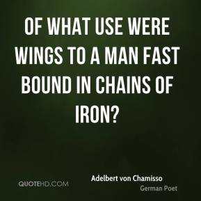 Of what use were wings to a man fast bound in chains of iron?