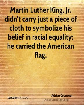 Adrian Cronauer - Martin Luther King, Jr. didn't carry just a piece of cloth to symbolize his belief in racial equality; he carried the American flag.