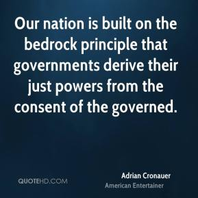 Adrian Cronauer - Our nation is built on the bedrock principle that governments derive their just powers from the consent of the governed.