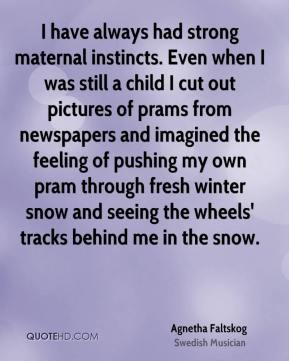I have always had strong maternal instincts. Even when I was still a child I cut out pictures of prams from newspapers and imagined the feeling of pushing my own pram through fresh winter snow and seeing the wheels' tracks behind me in the snow.