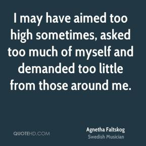 Agnetha Faltskog - I may have aimed too high sometimes, asked too much of myself and demanded too little from those around me.