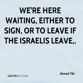 Ahmed Tibi - We're here waiting, either to sign, or to leave if the Israelis leave.