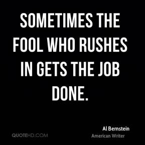 Sometimes the fool who rushes in gets the job done.