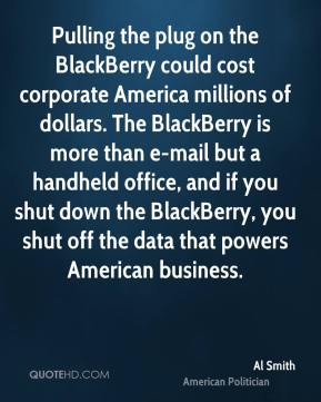 Al Smith - Pulling the plug on the BlackBerry could cost corporate America millions of dollars. The BlackBerry is more than e-mail but a handheld office, and if you shut down the BlackBerry, you shut off the data that powers American business.