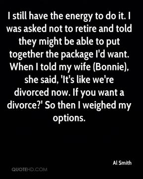 Al Smith - I still have the energy to do it. I was asked not to retire and told they might be able to put together the package I'd want. When I told my wife (Bonnie), she said, 'It's like we're divorced now. If you want a divorce?' So then I weighed my options.