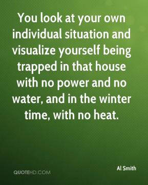 Al Smith - You look at your own individual situation and visualize yourself being trapped in that house with no power and no water, and in the winter time, with no heat.