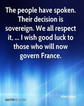 The people have spoken. Their decision is sovereign. We all respect it, ... I wish good luck to those who will now govern France.