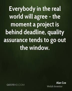 Alan Cox - Everybody in the real world will agree - the moment a project is behind deadline, quality assurance tends to go out the window.