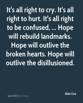 Alan Cox - It's all right to cry. It's all right to hurt. It's all right to be confused, ... Hope will rebuild landmarks. Hope will outlive the broken hearts. Hope will outlive the disillusioned.