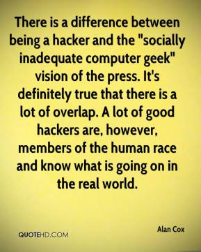 "Alan Cox - There is a difference between being a hacker and the ""socially inadequate computer geek"" vision of the press. It's definitely true that there is a lot of overlap. A lot of good hackers are, however, members of the human race and know what is going on in the real world."